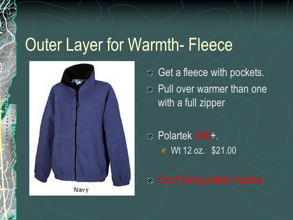 Outer Layer for Warmth- Fleece Get a fleece with pockets. Pull over warmer than one with a full zipper Polartek 200+. Wt 12 oz. $21.00 Don't bring cot