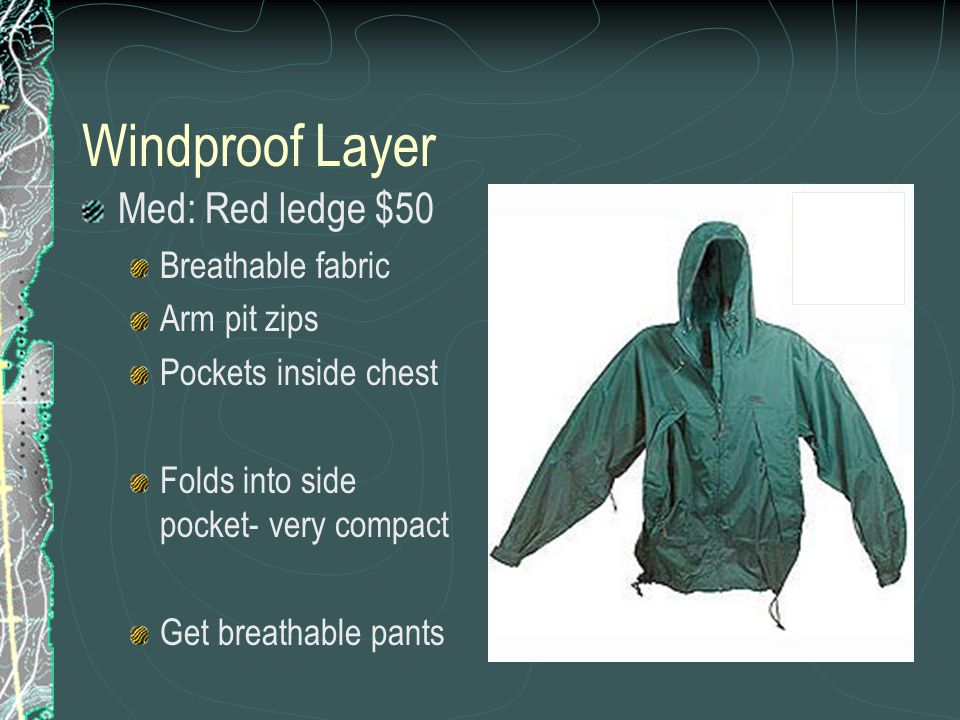 Windproof Layer Med: Red ledge $50 Breathable fabric Arm pit zips Pockets inside chest Folds into side pocket- very compact Get breathable pants