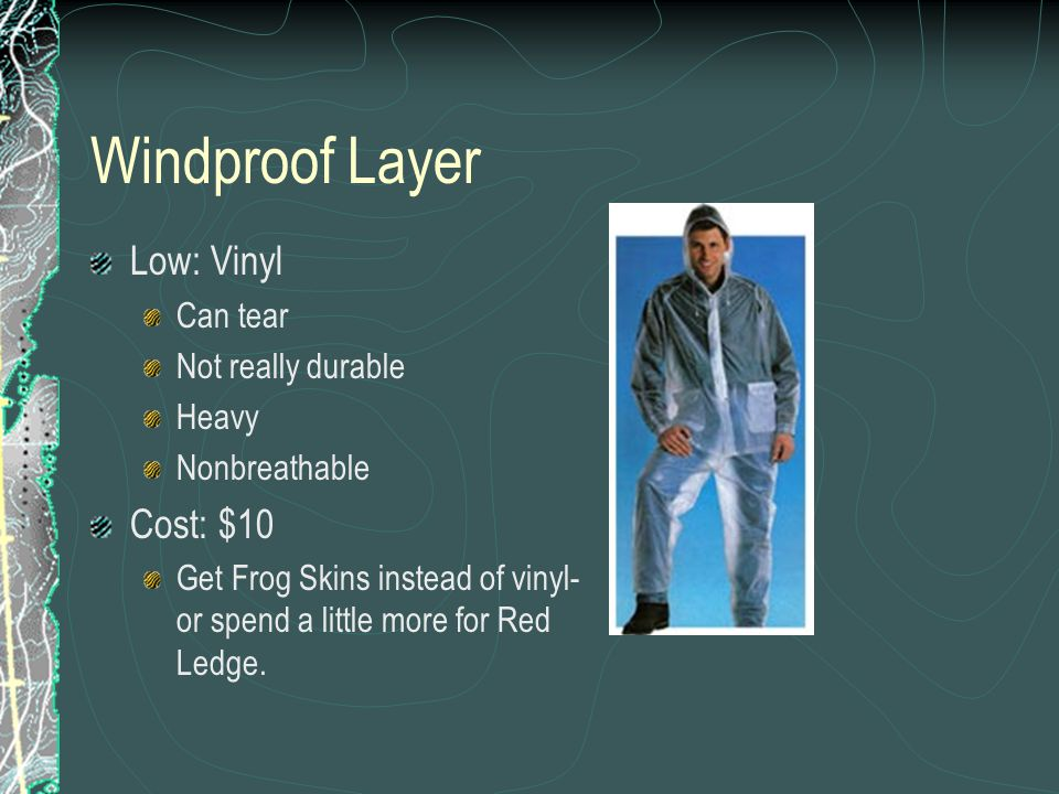 Windproof Layer Low: Vinyl Can tear Not really durable Heavy Nonbreathable Cost: $10 Get Frog Skins instead of vinyl- or spend a little more for Red L