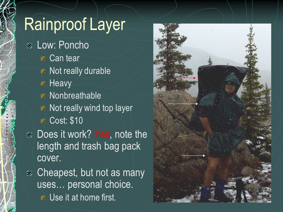 Rainproof Layer Low: Poncho Can tear Not really durable Heavy Nonbreathable Not really wind top layer Cost: $10 Does it work? Yes, note the length and