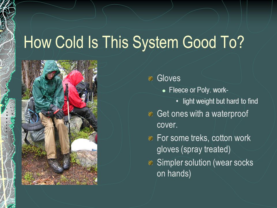How Cold Is This System Good To? Gloves Fleece or Poly. work- light weight but hard to find Get ones with a waterproof cover. For some treks, cotton w