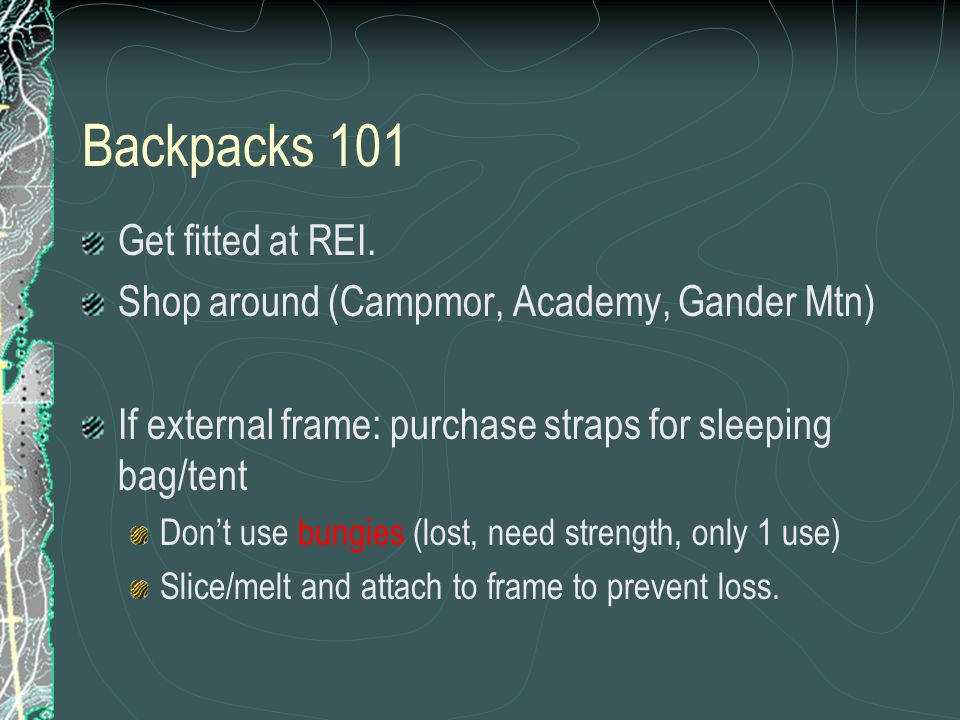 Backpacks 101 Get fitted at REI. Shop around (Campmor, Academy, Gander Mtn) If external frame: purchase straps for sleeping bag/tent Don't use bungies