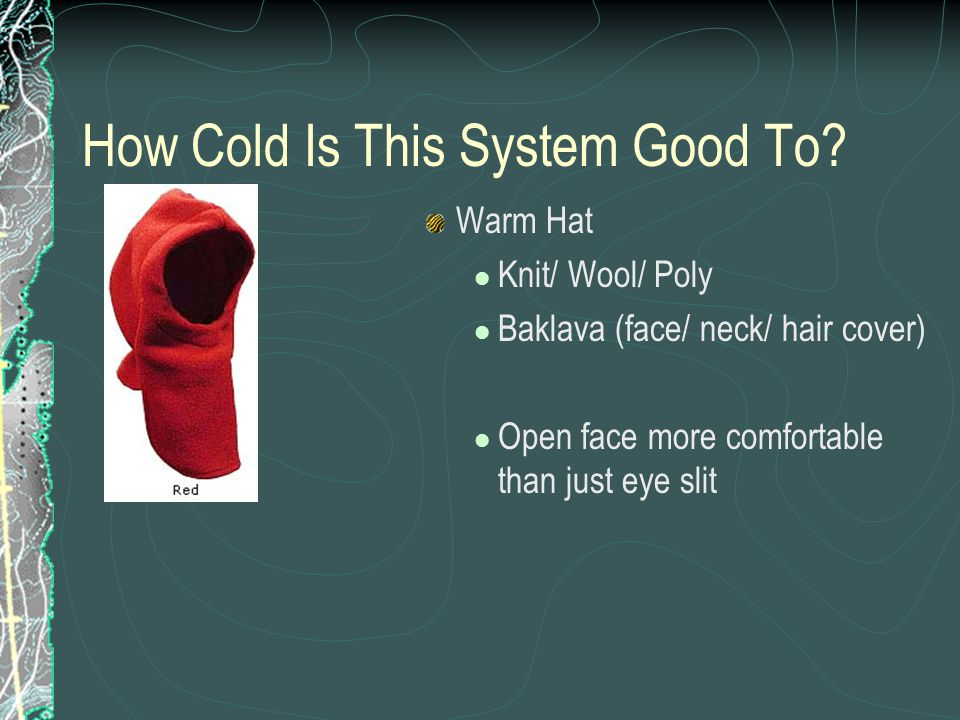 How Cold Is This System Good To? Warm Hat Knit/ Wool/ Poly Baklava (face/ neck/ hair cover) Open face more comfortable than just eye slit