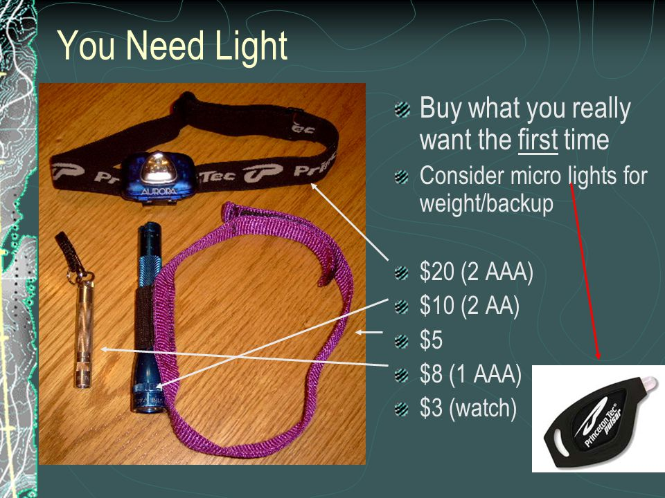 You Need Light Buy what you really want the first time Consider micro lights for weight/backup $20 (2 AAA) $10 (2 AA) $5 $8 (1 AAA) $3 (watch)