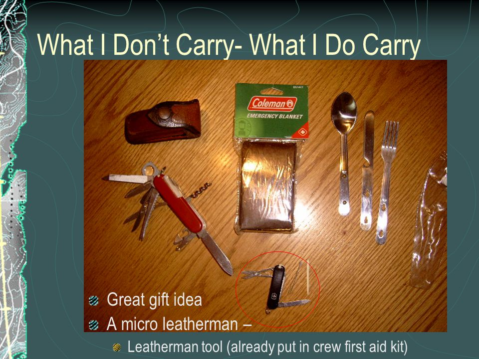 What I Don't Carry- What I Do Carry Great gift idea A micro leatherman – Leatherman tool (already put in crew first aid kit)