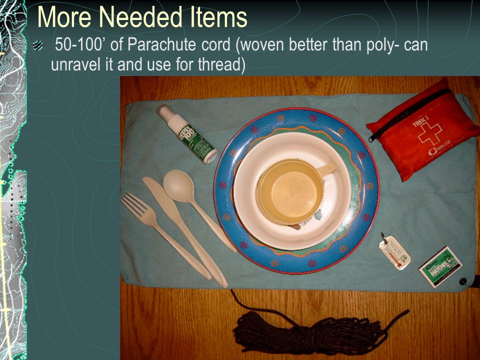 More Needed Items 50-100' of Parachute cord (woven better than poly- can unravel it and use for thread)