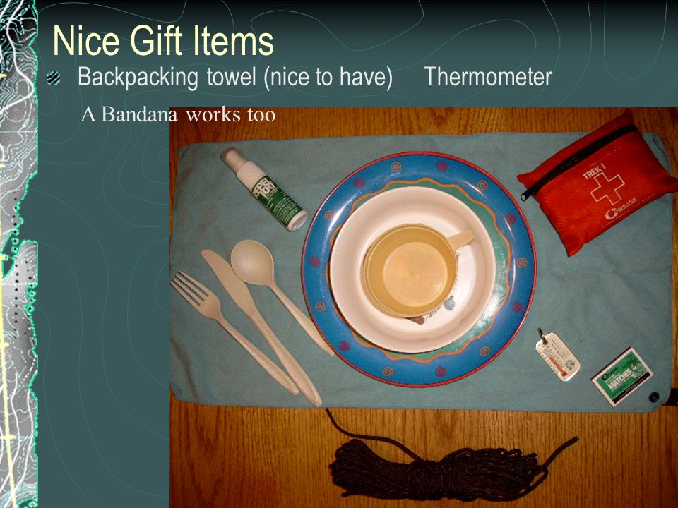 Nice Gift Items Backpacking towel (nice to have) Thermometer A Bandana works too