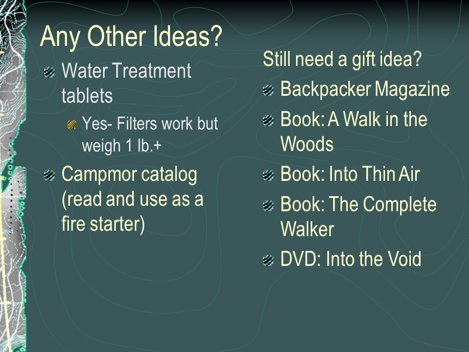 Any Other Ideas? Water Treatment tablets Yes- Filters work but weigh 1 lb.+ Campmor catalog (read and use as a fire starter) Still need a gift idea? B
