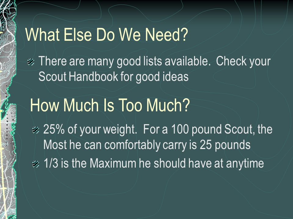 What Else Do We Need? There are many good lists available. Check your Scout Handbook for good ideas How Much Is Too Much? 25% of your weight. For a 10