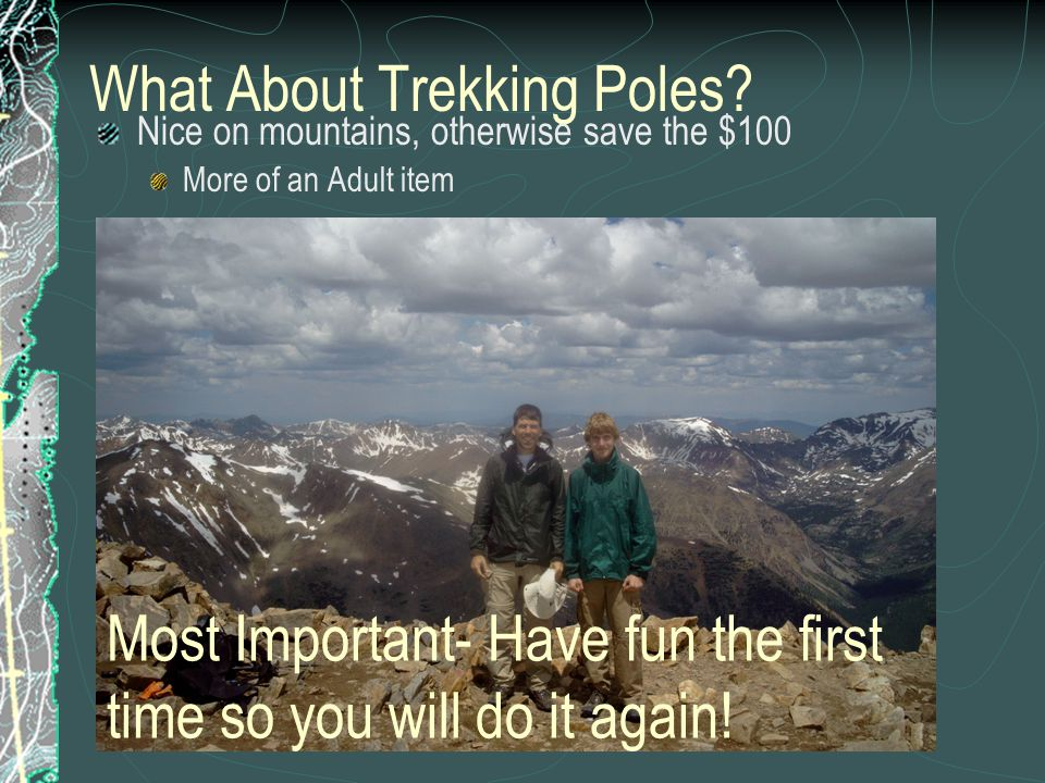 What About Trekking Poles? Nice on mountains, otherwise save the $100 More of an Adult item Most Important- Have fun the first time so you will do it