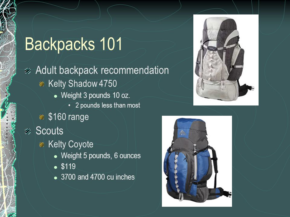 Backpacks 101 Adult backpack recommendation Kelty Shadow 4750 Weight 3 pounds 10 oz. 2 pounds less than most $160 range Scouts Kelty Coyote Weight 5 p