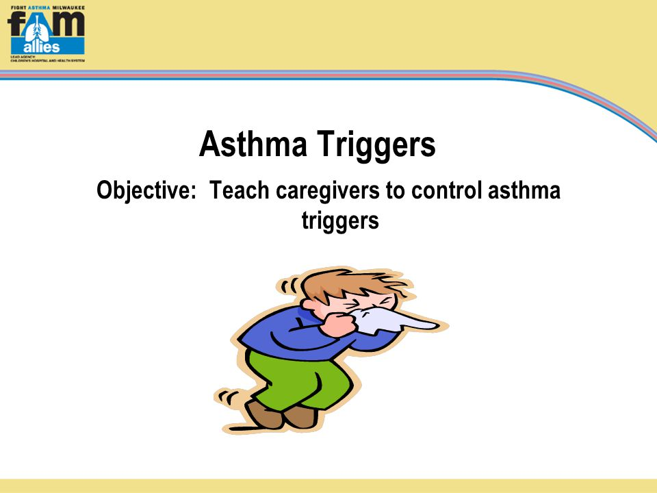 Asthma Triggers Objective: Teach caregivers to control asthma triggers