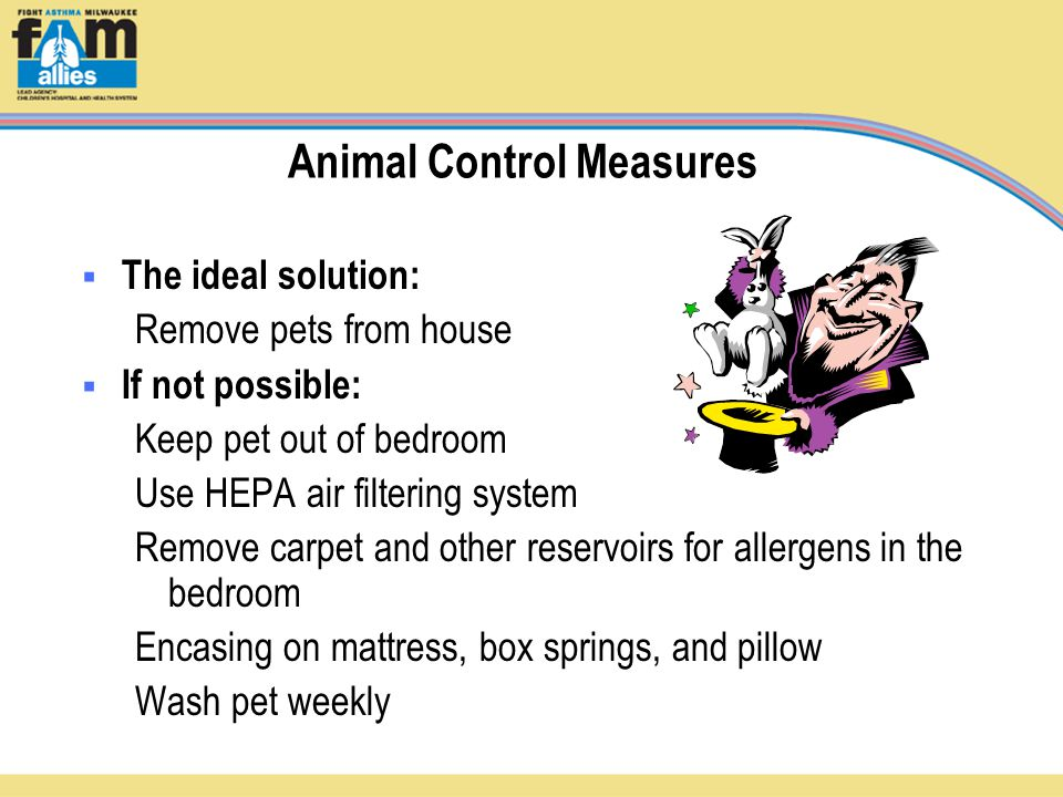 Animal Control Measures  The ideal solution: Remove pets from house  If not possible: Keep pet out of bedroom Use HEPA air filtering system Remove carpet and other reservoirs for allergens in the bedroom Encasing on mattress, box springs, and pillow Wash pet weekly