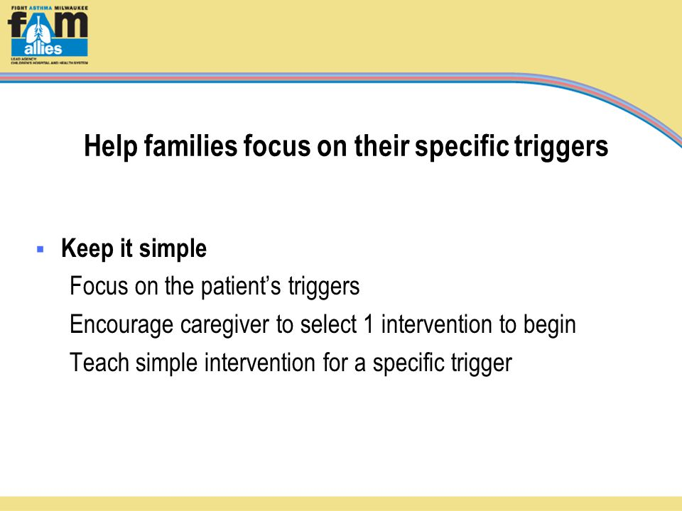 Help families focus on their specific triggers  Keep it simple Focus on the patient's triggers Encourage caregiver to select 1 intervention to begin Teach simple intervention for a specific trigger