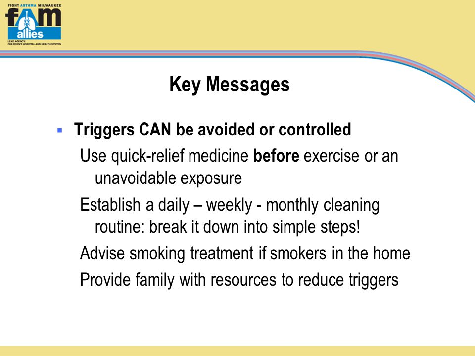 Key Messages  Triggers CAN be avoided or controlled Use quick-relief medicine before exercise or an unavoidable exposure Establish a daily – weekly - monthly cleaning routine: break it down into simple steps.