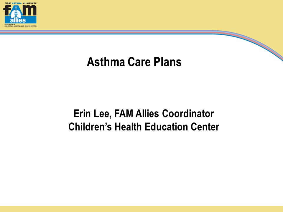 Asthma Care Plans Erin Lee, FAM Allies Coordinator Children's Health Education Center