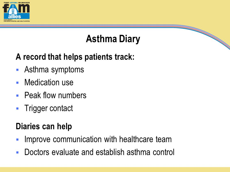 Asthma Diary A record that helps patients track:  Asthma symptoms  Medication use  Peak flow numbers  Trigger contact Diaries can help  Improve communication with healthcare team  Doctors evaluate and establish asthma control
