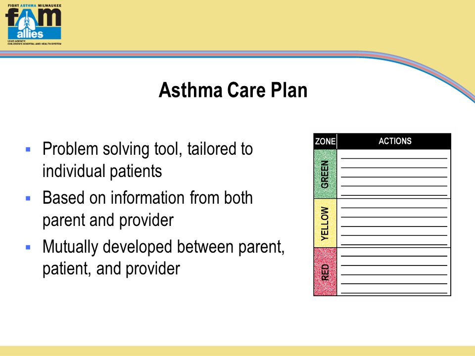Asthma Care Plan  Problem solving tool, tailored to individual patients  Based on information from both parent and provider  Mutually developed between parent, patient, and provider