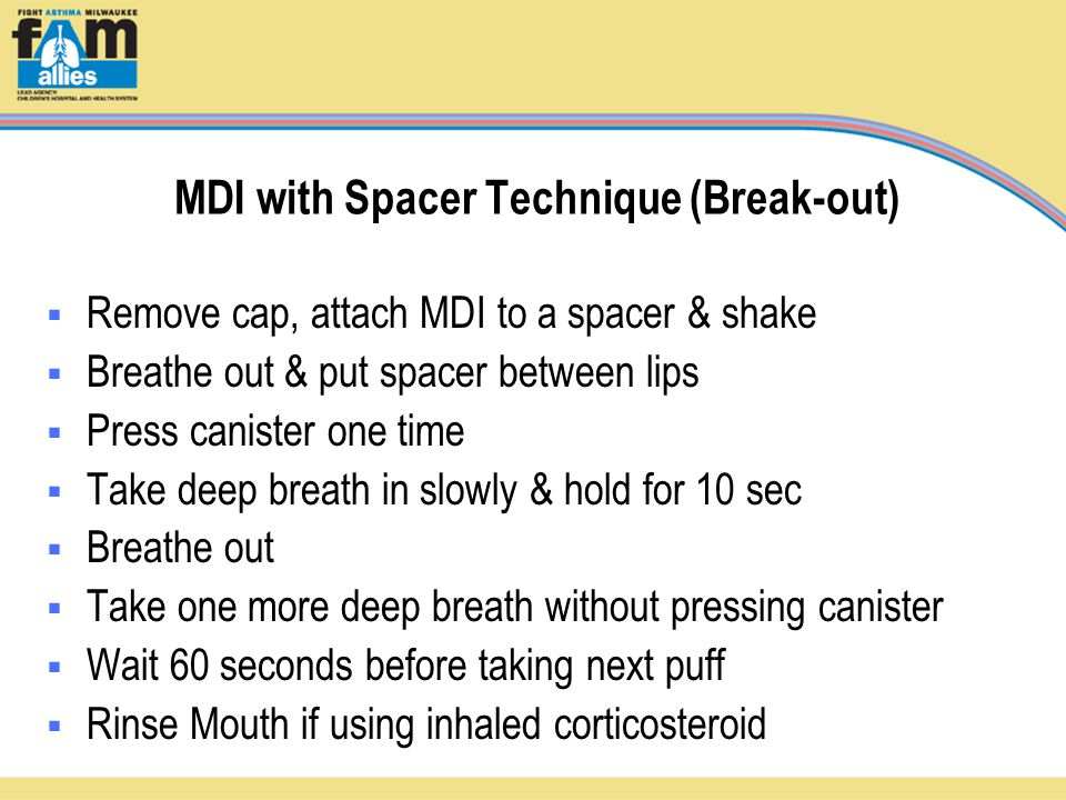 MDI with Spacer Technique (Break-out)  Remove cap, attach MDI to a spacer & shake  Breathe out & put spacer between lips  Press canister one time  Take deep breath in slowly & hold for 10 sec  Breathe out  Take one more deep breath without pressing canister  Wait 60 seconds before taking next puff  Rinse Mouth if using inhaled corticosteroid