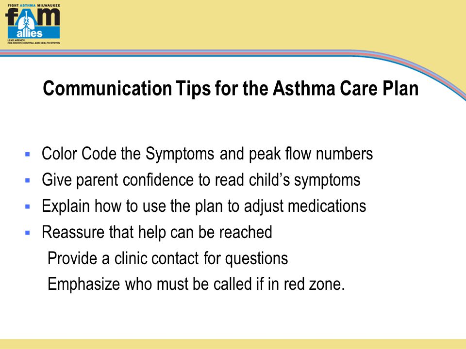 Communication Tips for the Asthma Care Plan  Color Code the Symptoms and peak flow numbers  Give parent confidence to read child's symptoms  Explain how to use the plan to adjust medications  Reassure that help can be reached Provide a clinic contact for questions Emphasize who must be called if in red zone.