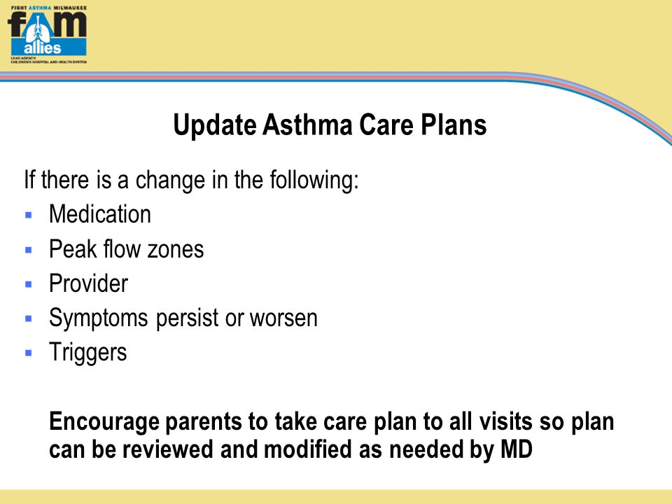 Update Asthma Care Plans If there is a change in the following:  Medication  Peak flow zones  Provider  Symptoms persist or worsen  Triggers Encourage parents to take care plan to all visits so plan can be reviewed and modified as needed by MD