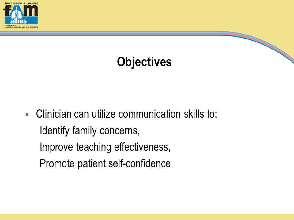 Objectives  Clinician can utilize communication skills to: Identify family concerns, Improve teaching effectiveness, Promote patient self-confidence