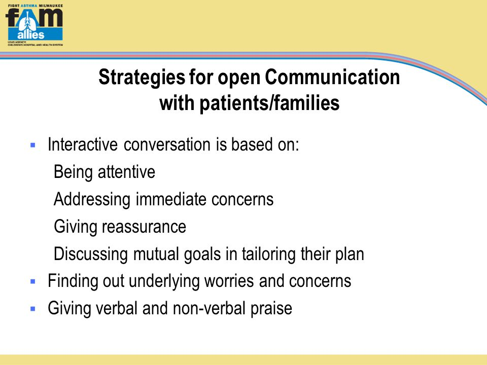 Strategies for open Communication with patients/families  Interactive conversation is based on: Being attentive Addressing immediate concerns Giving reassurance Discussing mutual goals in tailoring their plan  Finding out underlying worries and concerns  Giving verbal and non-verbal praise