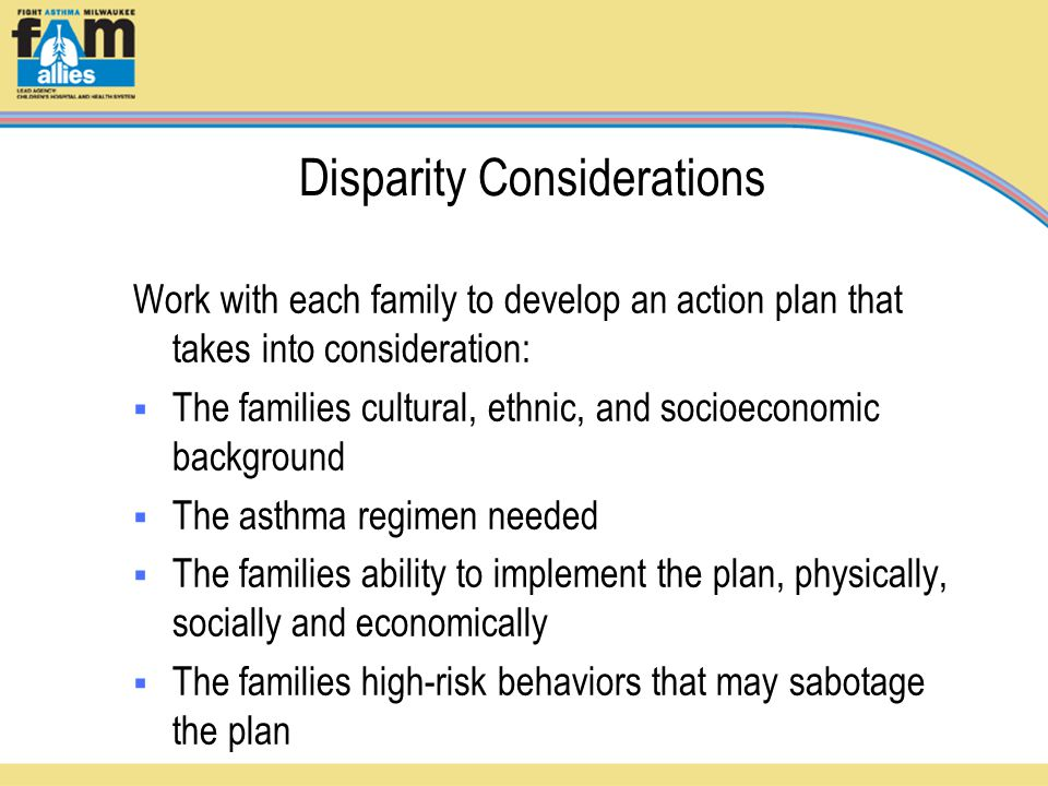 Disparity Considerations Work with each family to develop an action plan that takes into consideration:  The families cultural, ethnic, and socioeconomic background  The asthma regimen needed  The families ability to implement the plan, physically, socially and economically  The families high-risk behaviors that may sabotage the plan