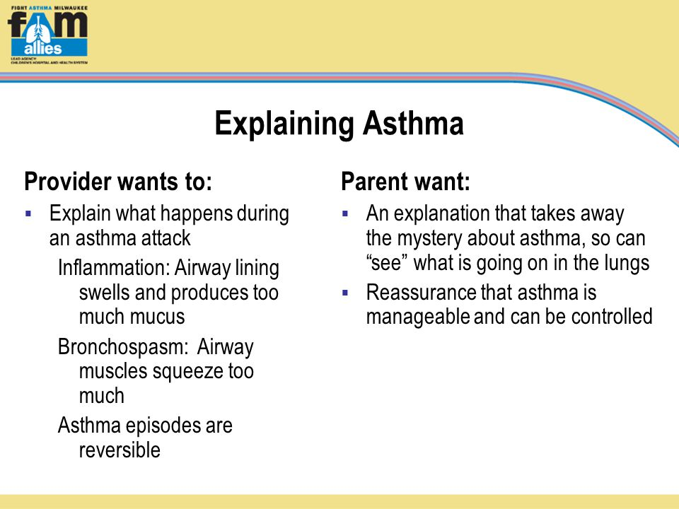 Explaining Asthma Provider wants to:  Explain what happens during an asthma attack Inflammation: Airway lining swells and produces too much mucus Bronchospasm: Airway muscles squeeze too much Asthma episodes are reversible Parent want:  An explanation that takes away the mystery about asthma, so can see what is going on in the lungs  Reassurance that asthma is manageable and can be controlled
