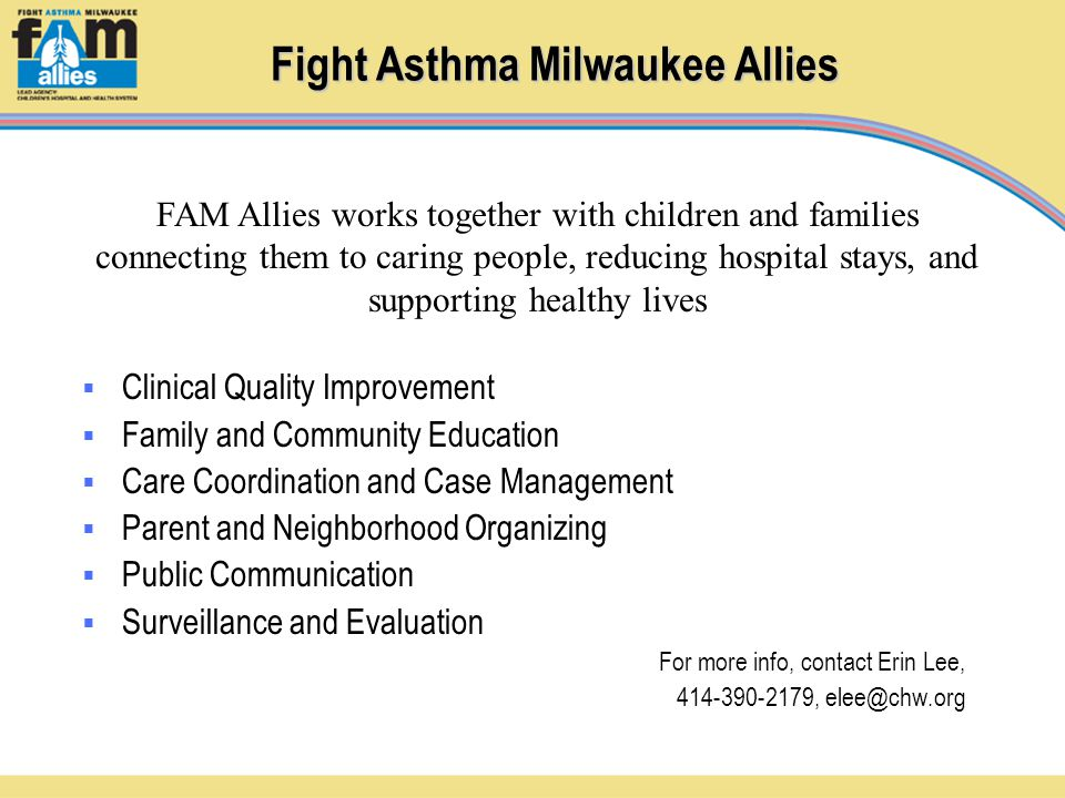 Fight Asthma Milwaukee Allies  Clinical Quality Improvement  Family and Community Education  Care Coordination and Case Management  Parent and Neighborhood Organizing  Public Communication  Surveillance and Evaluation For more info, contact Erin Lee, 414-390-2179, elee@chw.org FAM Allies works together with children and families connecting them to caring people, reducing hospital stays, and supporting healthy lives