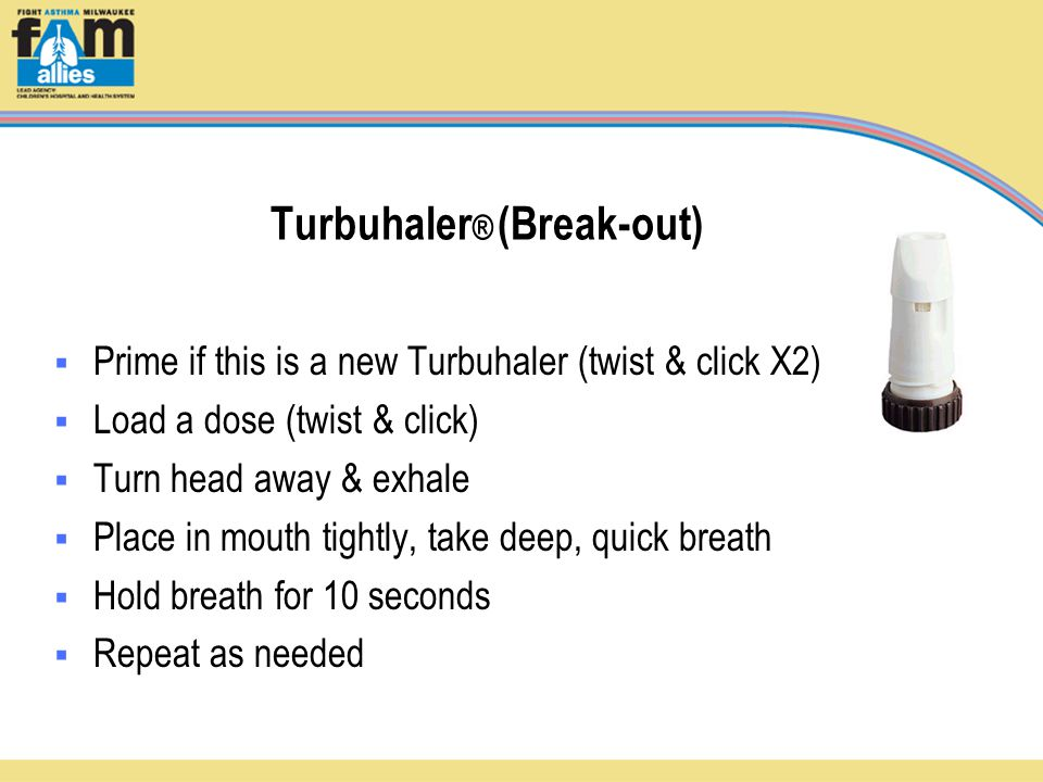 Turbuhaler ® (Break-out)  Prime if this is a new Turbuhaler (twist & click X2)  Load a dose (twist & click)  Turn head away & exhale  Place in mouth tightly, take deep, quick breath  Hold breath for 10 seconds  Repeat as needed