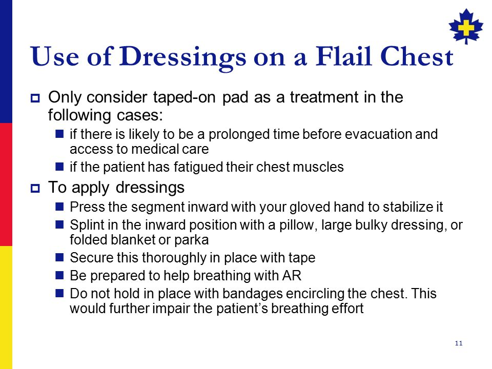 11 Use of Dressings on a Flail Chest  Only consider taped-on pad as a treatment in the following cases: if there is likely to be a prolonged time bef