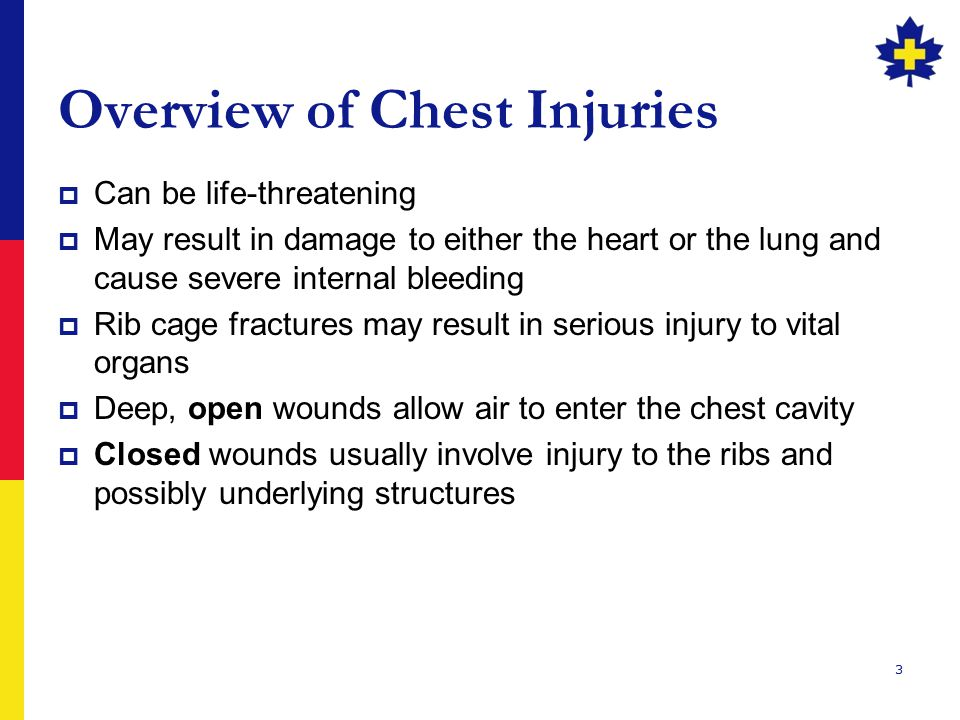 3 Overview of Chest Injuries  Can be life-threatening  May result in damage to either the heart or the lung and cause severe internal bleeding  Rib