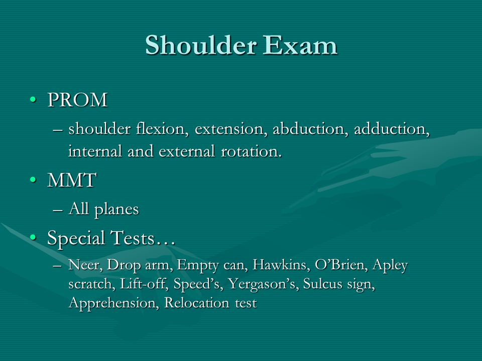Shoulder Exam PROMPROM –shoulder flexion, extension, abduction, adduction, internal and external rotation. MMTMMT –All planes Special Tests…Special Te