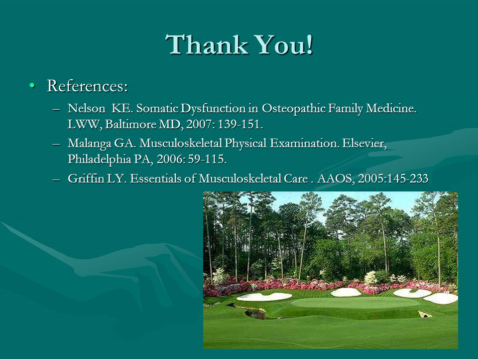 Thank You! References:References: –Nelson KE. Somatic Dysfunction in Osteopathic Family Medicine. LWW, Baltimore MD, 2007: 139-151. –Malanga GA. Muscu