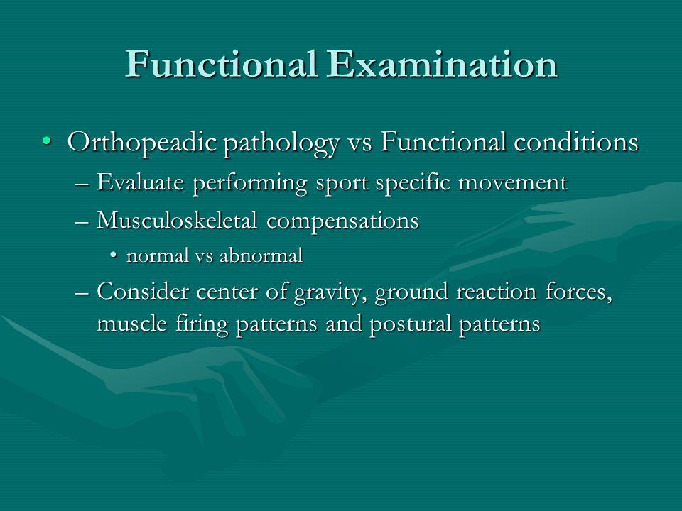 Functional Examination Orthopeadic pathology vs Functional conditionsOrthopeadic pathology vs Functional conditions –Evaluate performing sport specifi