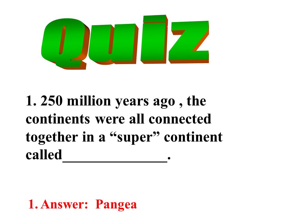 """1. 250 million years ago, the continents were all connected together in a """"super"""" continent called______________. 1. Answer: Pangea"""