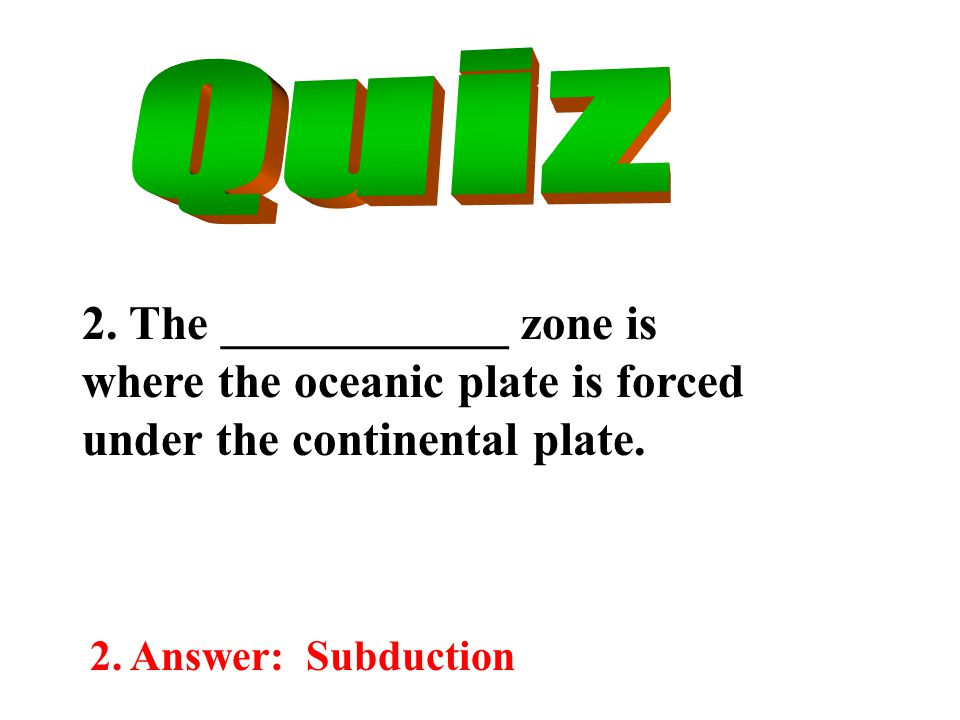 2. The ____________ zone is where the oceanic plate is forced under the continental plate.