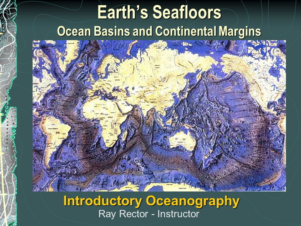 Earth's Seafloors Ocean Basins and Continental Margins Introductory Oceanography Ray Rector - Instructor
