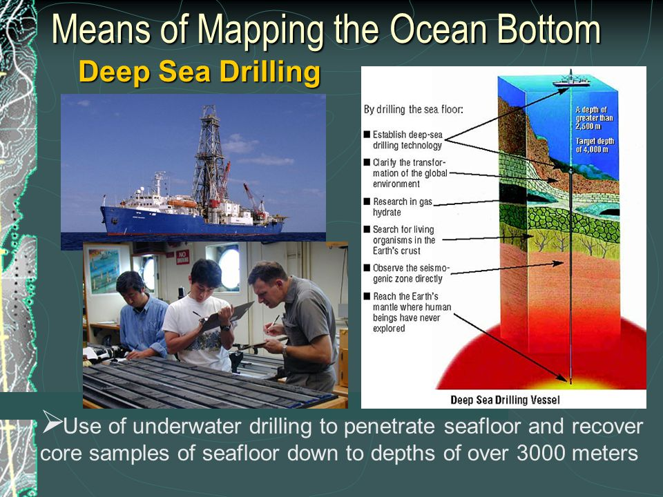Means of Mapping the Ocean Bottom Deep Sea Drilling  Use of underwater drilling to penetrate seafloor and recover core samples of seafloor down to depths of over 3000 meters