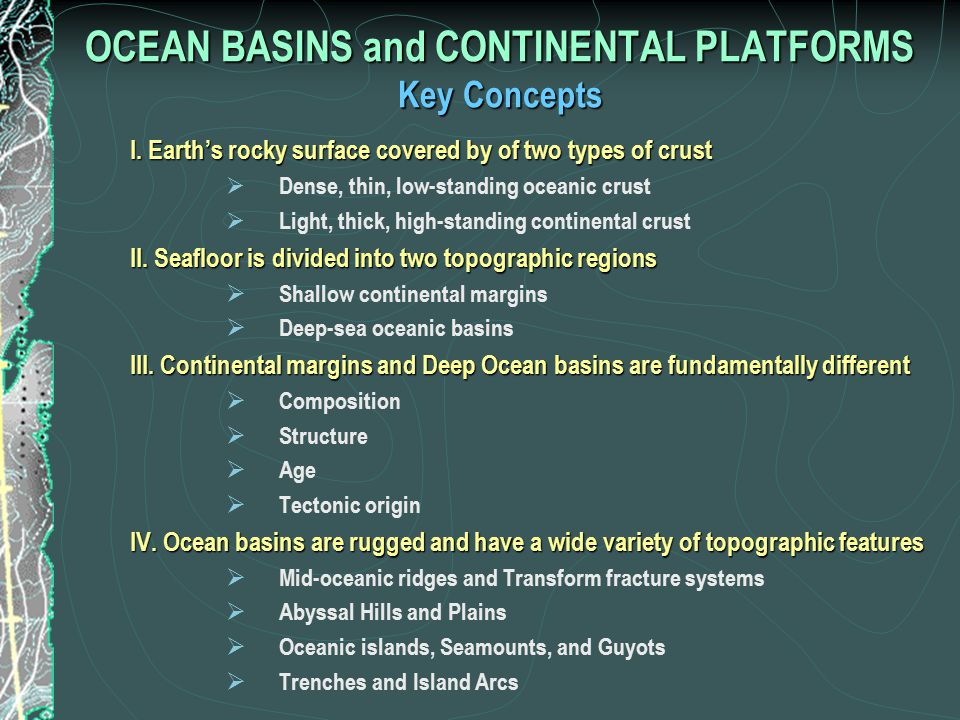 Earth Processes That Create Seafloor Features Continental Margins Continental Rifting 1) Features resulting from Continental Rifting  Continental Shelf and Slope Deep-Sea Oceanic Basins Seafloor Spreading 1) Features generated by Seafloor Spreading  Mid-Ocean Ridges and Fracture Systems  Oceanic Islands, Seamounts and Plateaus Subduction 2) Features generated by Subduction  Trenches and Island Arcs  Forearc Islands Sedimentary processes 3) Features resulting from Sedimentary processes  Abyssal Plains and Hills  Continental Rises  Submarine Canyons