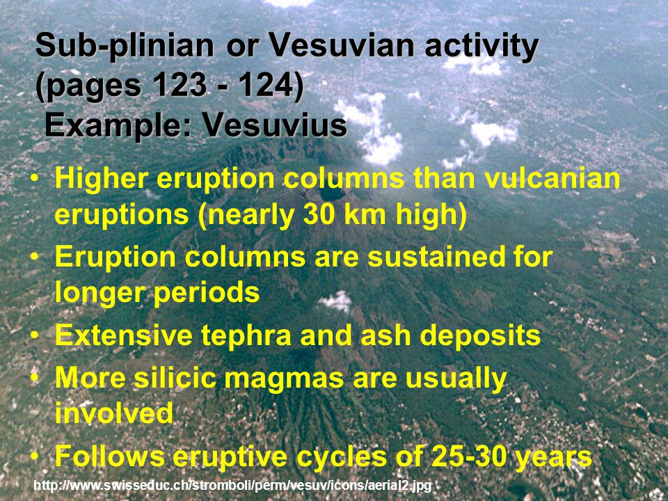 Sub-plinian or Vesuvian activity (pages 123 - 124) Example: Vesuvius Higher eruption columns than vulcanian eruptions (nearly 30 km high) Eruption columns are sustained for longer periods Extensive tephra and ash deposits More silicic magmas are usually involved Follows eruptive cycles of 25-30 years http://www.swisseduc.ch/stromboli/perm/vesuv/icons/aerial2.jpg