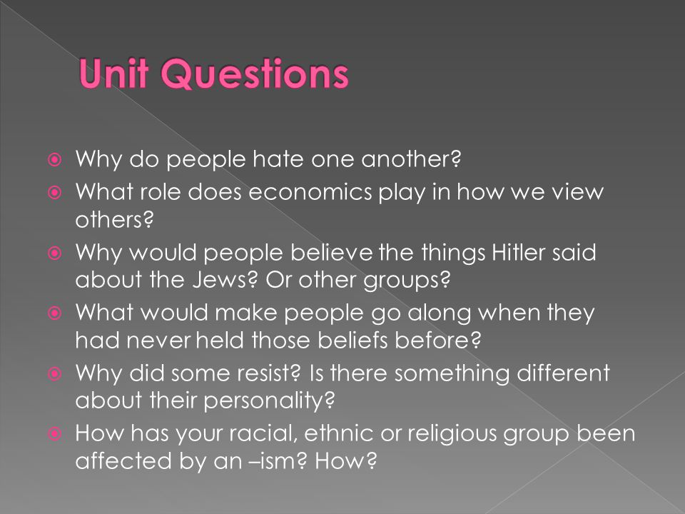  Why do people hate one another?  What role does economics play in how we view others?  Why would people believe the things Hitler said about the J