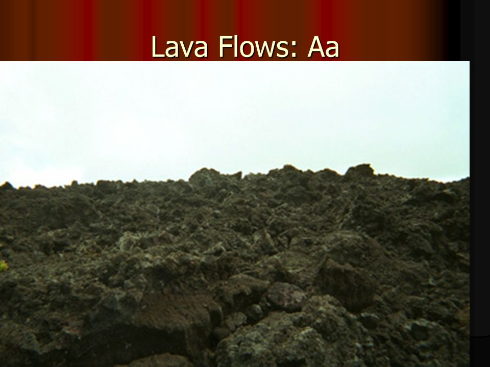 2. Aa: rough, jagged, angular blocks of lava –As lava freezes, it is being moved and breaks into pieces like glass.