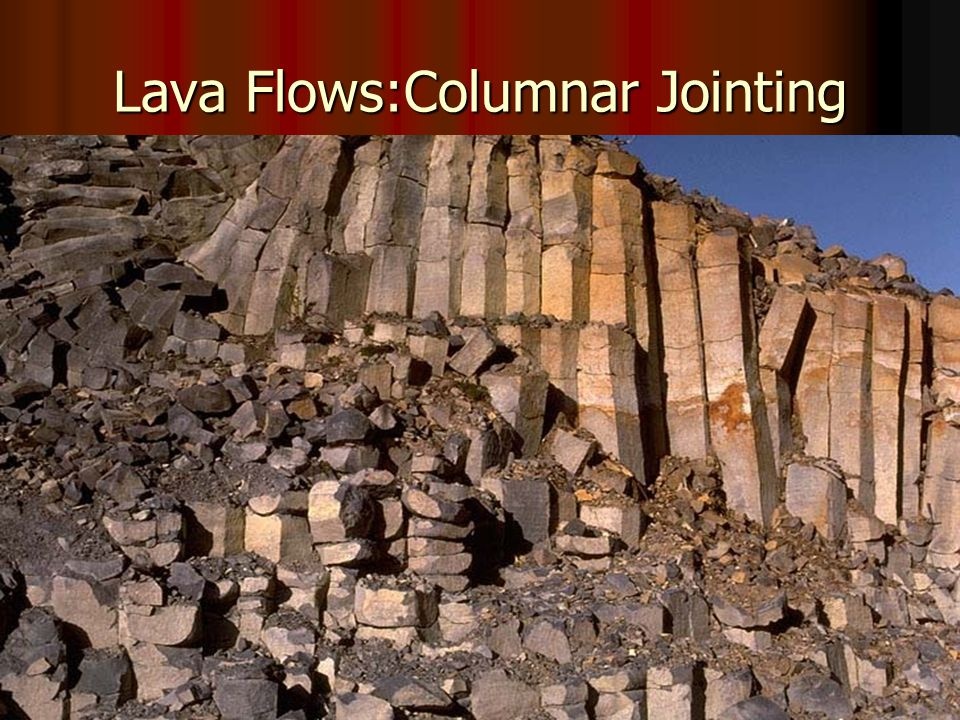 3. Columnar Jointing: lava cools, contracts and splits at 60' angles into hexagonal columns 3.