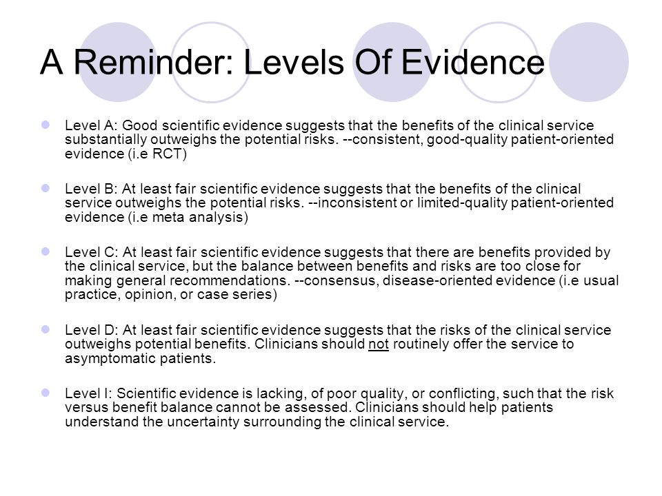 A Reminder: Levels Of Evidence Level A: Good scientific evidence suggests that the benefits of the clinical service substantially outweighs the potent