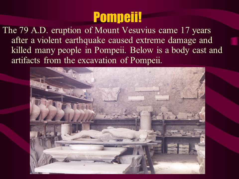 Pompeii! The 79 A.D. eruption of Mount Vesuvius came 17 years after a violent earthquake caused extreme damage and killed many people in Pompeii. Belo