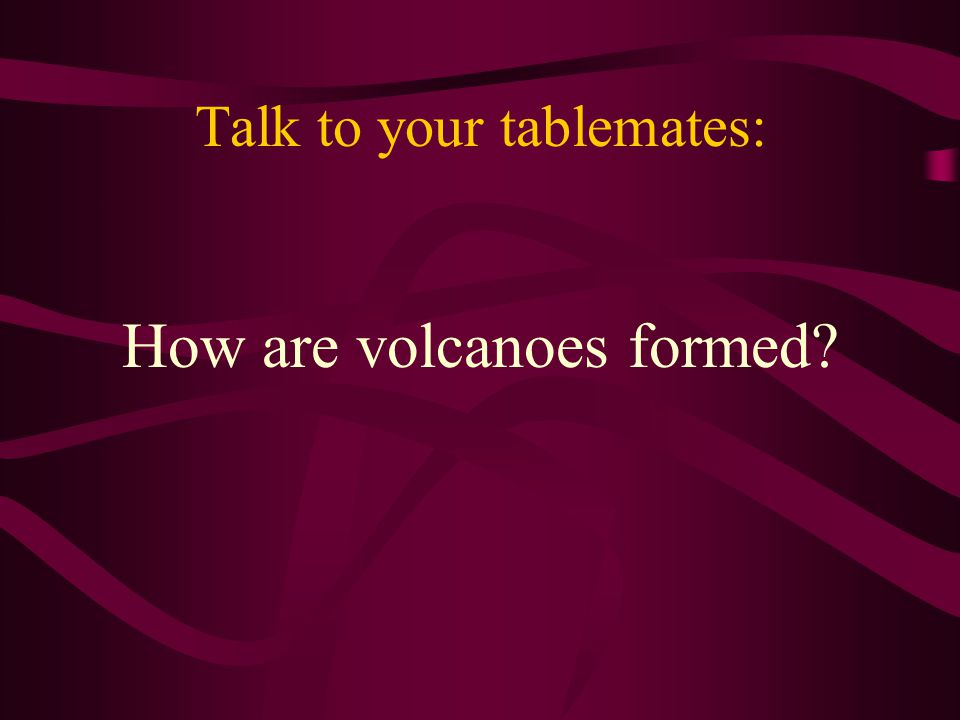 Talk to your tablemates: How are volcanoes formed