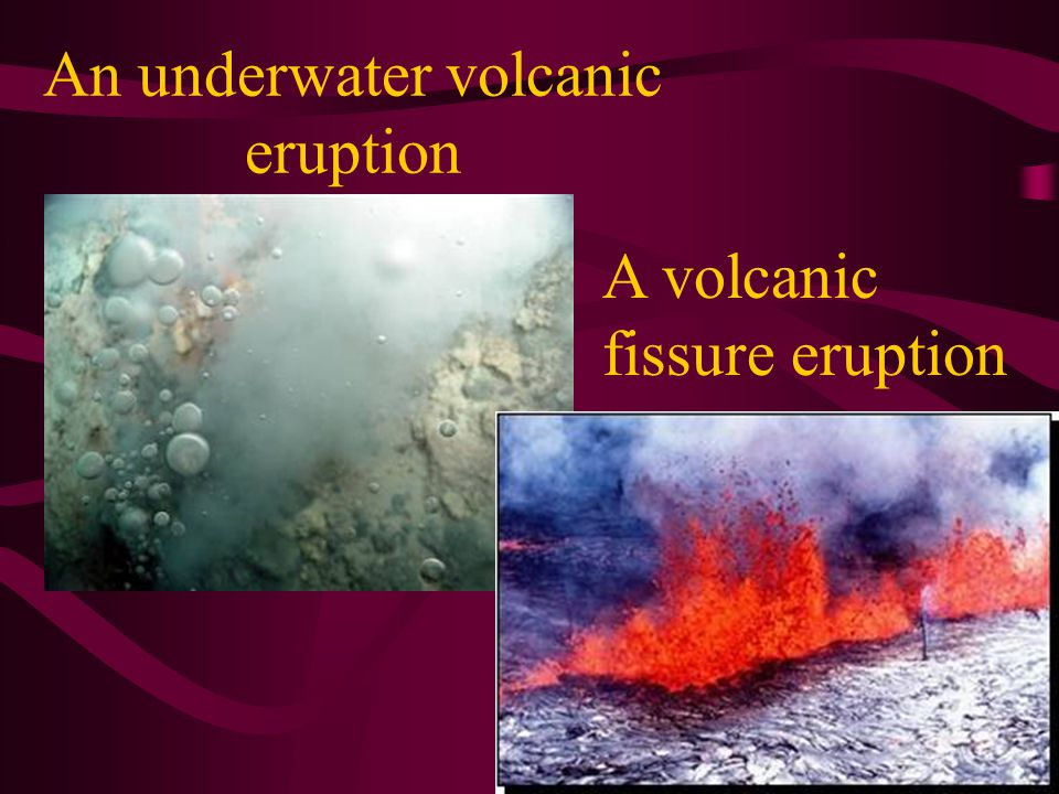 An underwater volcanic eruption A volcanic fissure eruption