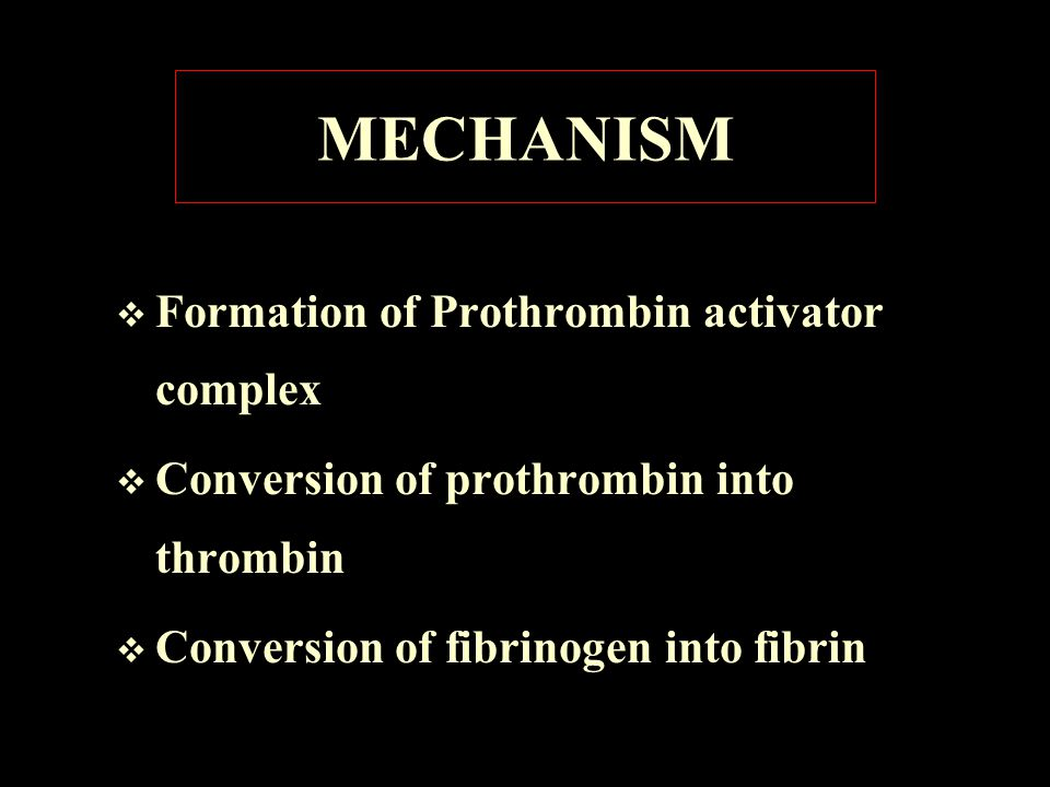 MECHANISM  Formation of Prothrombin activator complex  Conversion of prothrombin into thrombin  Conversion of fibrinogen into fibrin